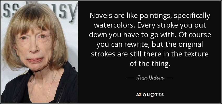 Novels are like paintings, specifically watercolors. Every stroke you put down you have to go with. Of course you can rewrite, but the original strokes are still there in the texture of the thing. - Joan Didion