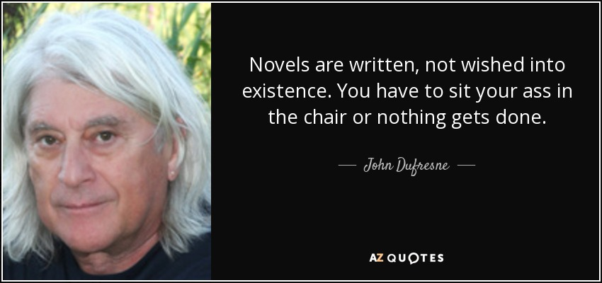Novels are written, not wished into existence. You have to sit your ass in the chair or nothing gets done. - John Dufresne