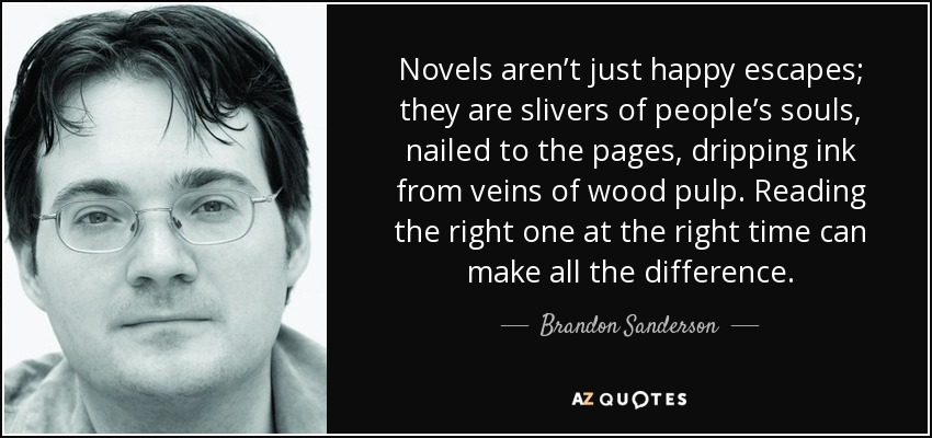 Novels aren't just happy escapes; they are slivers of people's souls, nailed to the pages, dripping ink from veins of wood pulp. Reading the right one at the right time can make all the difference. - Brandon Sanderson