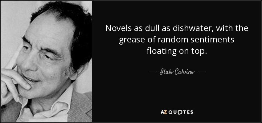 Novels as dull as dishwater, with the grease of random sentiments floating on top. - Italo Calvino