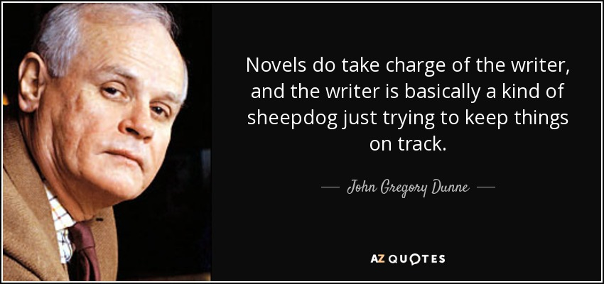 Novels do take charge of the writer, and the writer is basically a kind of sheepdog just trying to keep things on track. - John Gregory Dunne
