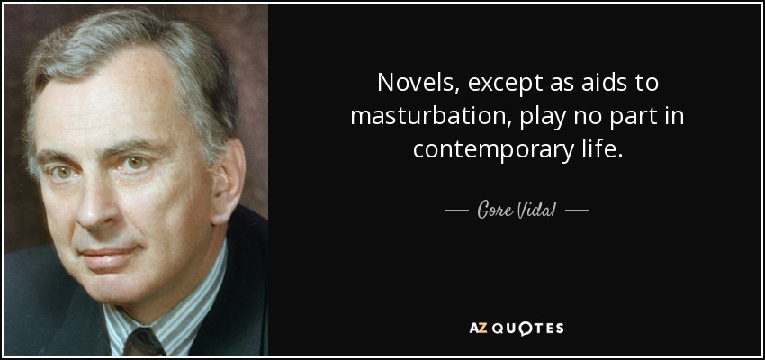 Novels, except as aids to masturbation, play no part in contemporary life. - Gore Vidal