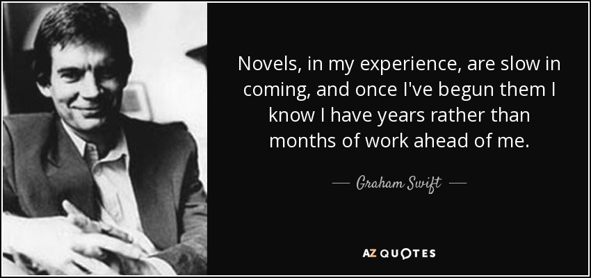 Novels, in my experience, are slow in coming, and once I've begun them I know I have years rather than months of work ahead of me. - Graham Swift