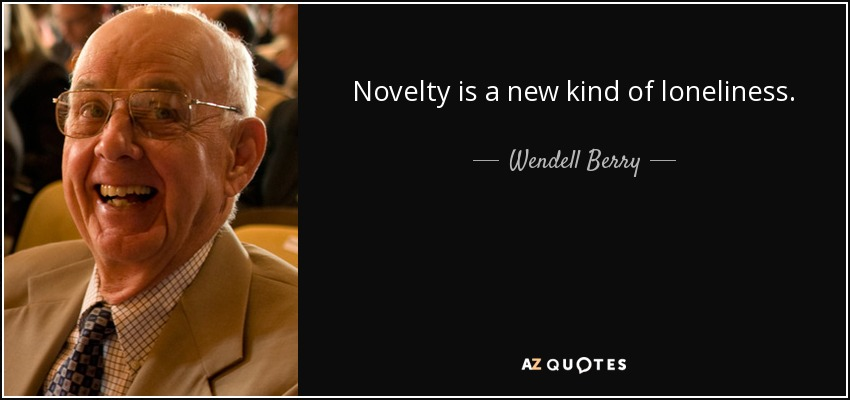 Novelty is a new kind of loneliness. - Wendell Berry