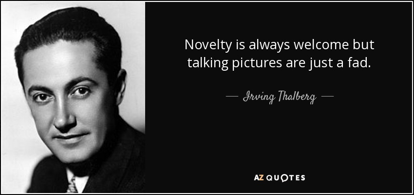 Novelty is always welcome but talking pictures are just a fad. - Irving Thalberg