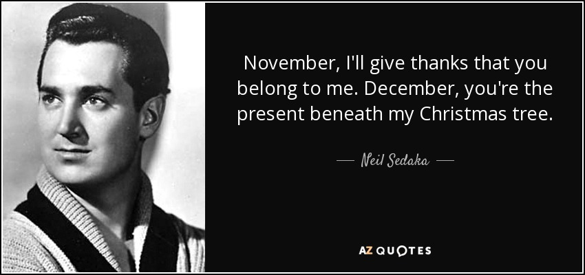 November, I'll give thanks that you belong to me. December, you're the present beneath my Christmas tree. - Neil Sedaka