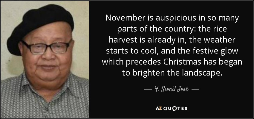 November is auspicious in so many parts of the country: the rice harvest is already in, the weather starts to cool, and the festive glow which precedes Christmas has began to brighten the landscape. - F. Sionil José