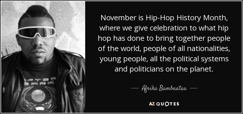 November is Hip-Hop History Month, where we give celebration to what hip hop has done to bring together people of the world, people of all nationalities, young people, all the political systems and politicians on the planet. - Afrika Bambaataa