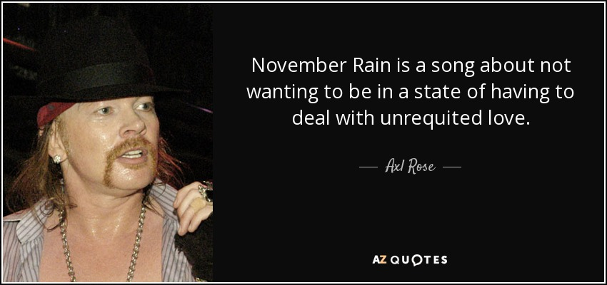 November Rain is a song about not wanting to be in a state of having to deal with unrequited love. - Axl Rose
