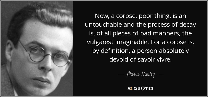 Now, a corpse, poor thing, is an untouchable and the process of decay is, of all pieces of bad manners, the vulgarest imaginable. For a corpse is, by definition, a person absolutely devoid of savoir vivre. - Aldous Huxley