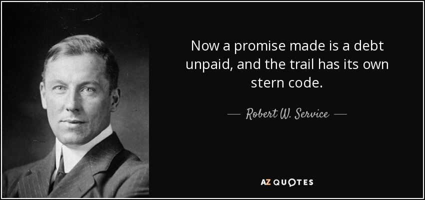 Now a promise made is a debt unpaid, and the trail has its own stern code. - Robert W. Service