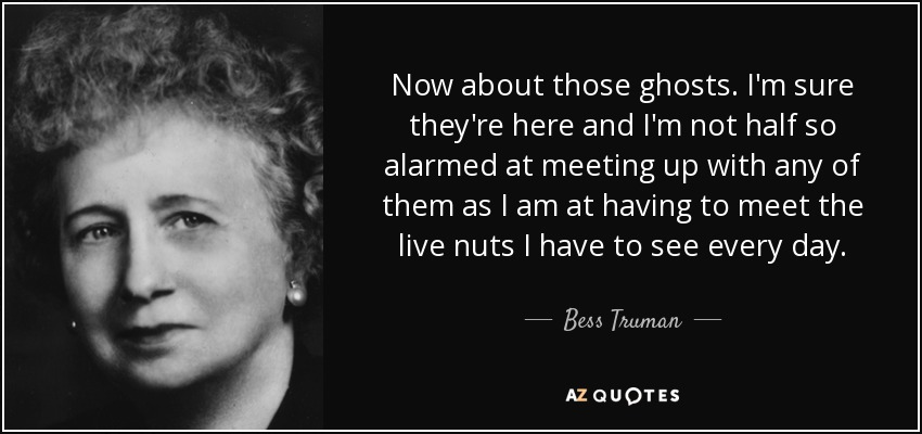 Now about those ghosts. I'm sure they're here and I'm not half so alarmed at meeting up with any of them as I am at having to meet the live nuts I have to see every day. - Bess Truman