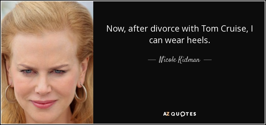 Now, after divorce with Tom Cruise, I can wear heels. - Nicole Kidman