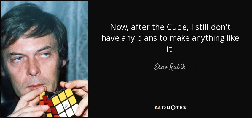 Now, after the Cube, I still don't have any plans to make anything like it. - Erno Rubik