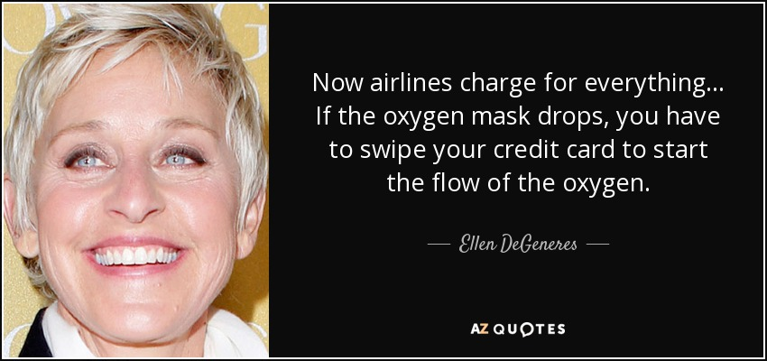 Now airlines charge for everything... If the oxygen mask drops, you have to swipe your credit card to start the flow of the oxygen. - Ellen DeGeneres
