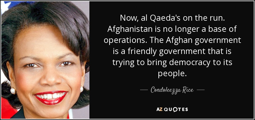 Now, al Qaeda's on the run. Afghanistan is no longer a base of operations. The Afghan government is a friendly government that is trying to bring democracy to its people. - Condoleezza Rice