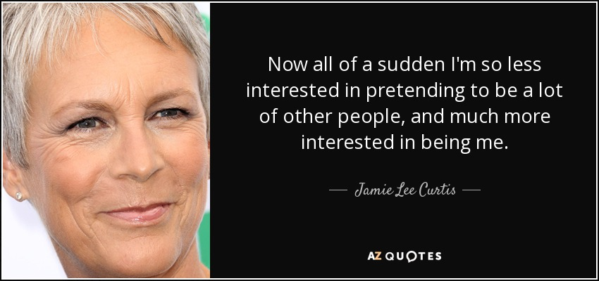 Now all of a sudden I'm so less interested in pretending to be a lot of other people, and much more interested in being me. - Jamie Lee Curtis