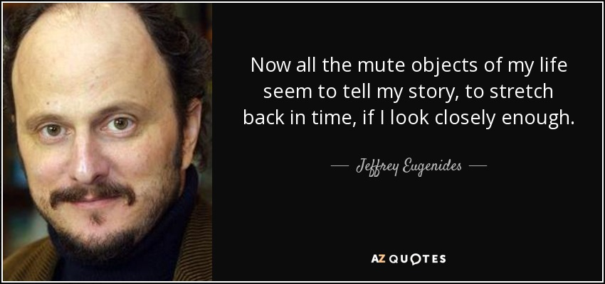 Now all the mute objects of my life seem to tell my story, to stretch back in time, if I look closely enough. - Jeffrey Eugenides