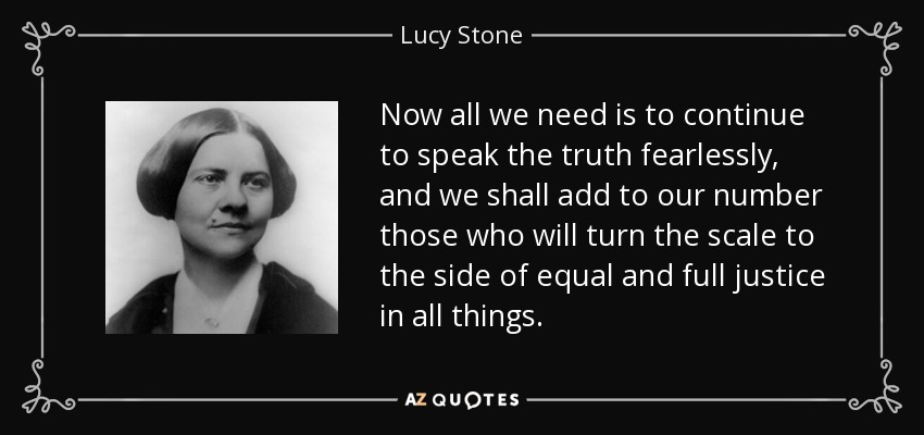 Now all we need is to continue to speak the truth fearlessly, and we shall add to our number those who will turn the scale to the side of equal and full justice in all things. - Lucy Stone