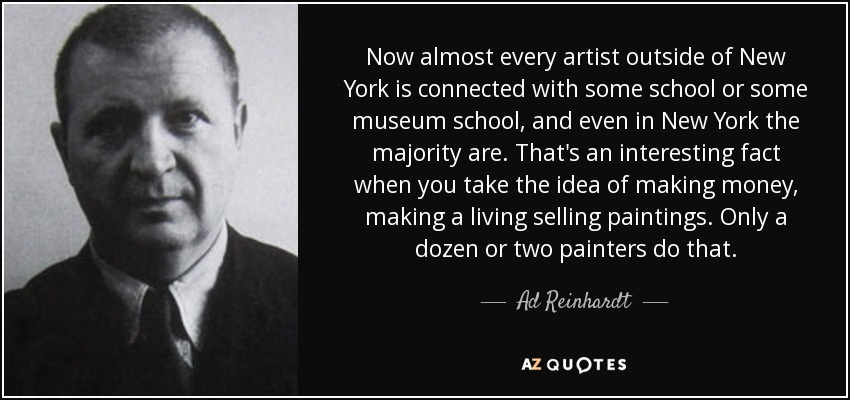 Now almost every artist outside of New York is connected with some school or some museum school, and even in New York the majority are. That's an interesting fact when you take the idea of making money, making a living selling paintings. Only a dozen or two painters do that. - Ad Reinhardt