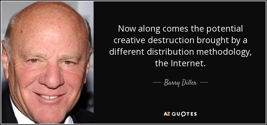 Now along comes the potential creative destruction brought by a different distribution methodology, the Internet. - Barry Diller