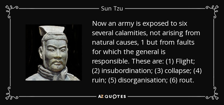 Now an army is exposed to six several calamities, not arising from natural causes, 1 but from faults for which the general is responsible. These are: (1) Flight; (2) insubordination; (3) collapse; (4) ruin; (5) disorganisation; (6) rout. - Sun Tzu