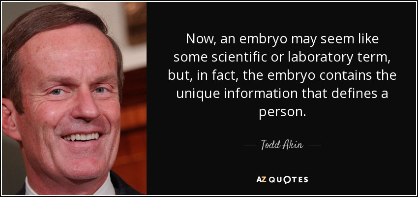 Now, an embryo may seem like some scientific or laboratory term, but, in fact, the embryo contains the unique information that defines a person. - Todd Akin