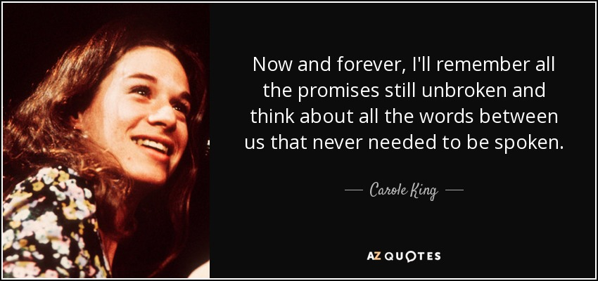 Now and forever, I'll remember all the promises still unbroken and think about all the words between us that never needed to be spoken. - Carole King