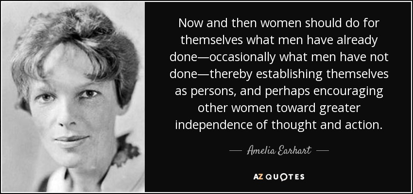 Now and then women should do for themselves what men have already done—occasionally what men have not done—thereby establishing themselves as persons, and perhaps encouraging other women toward greater independence of thought and action. - Amelia Earhart