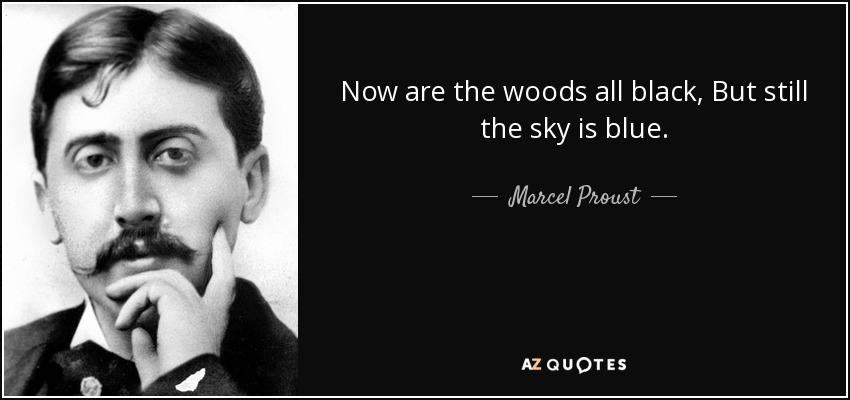 Now are the woods all black, But still the sky is blue. - Marcel Proust
