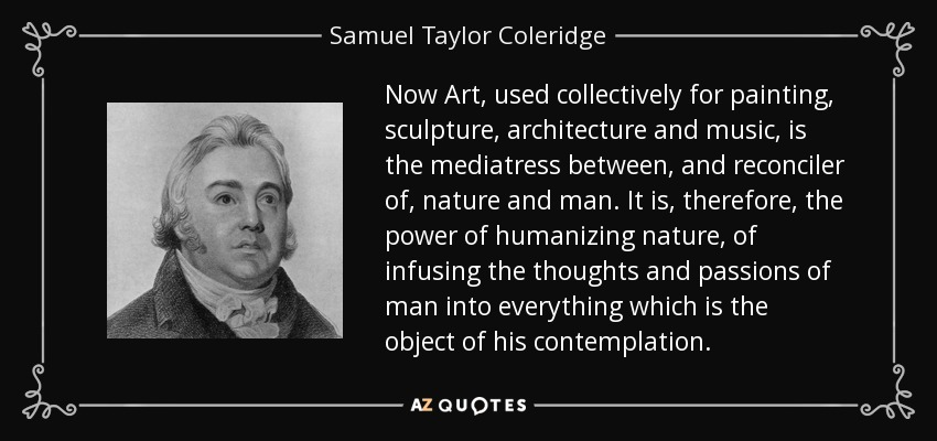 Now Art, used collectively for painting, sculpture, architecture and music, is the mediatress between, and reconciler of, nature and man. It is, therefore, the power of humanizing nature, of infusing the thoughts and passions of man into everything which is the object of his contemplation. - Samuel Taylor Coleridge