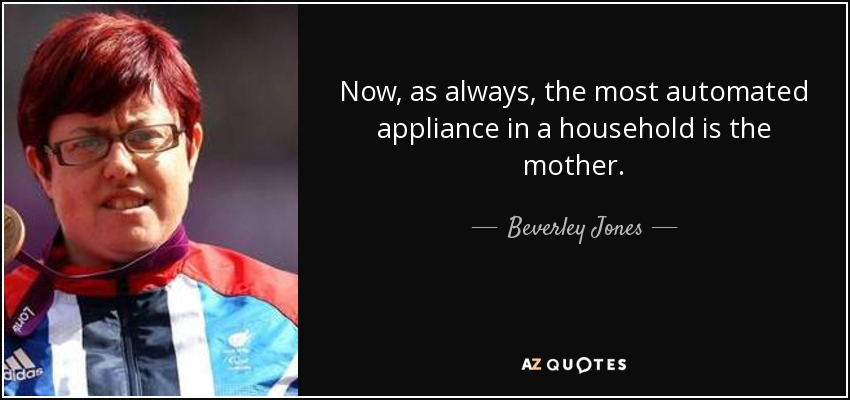 Now, as always, the most automated appliance in a household is the mother. - Beverley Jones
