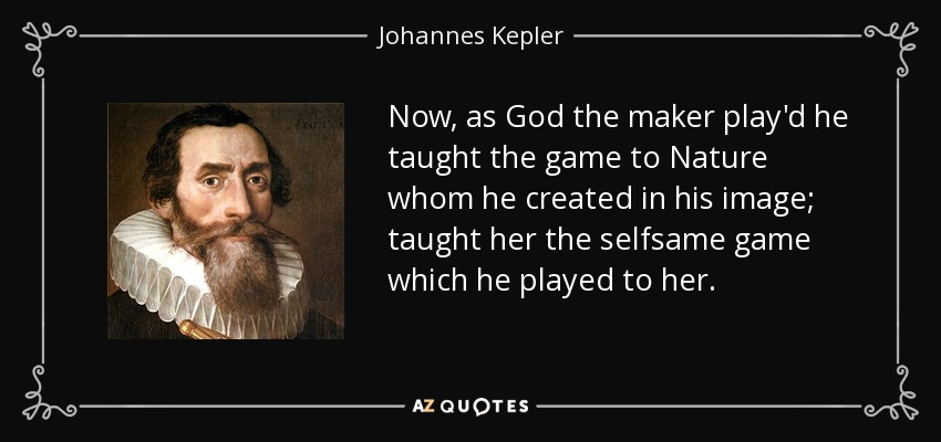Now, as God the maker play'd he taught the game to Nature whom he created in his image; taught her the selfsame game which he played to her. - Johannes Kepler