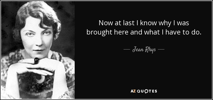 Now at last I know why I was brought here and what I have to do. - Jean Rhys