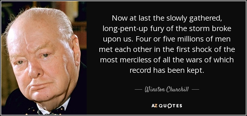 Now at last the slowly gathered, long-pent-up fury of the storm broke upon us. Four or five millions of men met each other in the first shock of the most merciless of all the wars of which record has been kept. - Winston Churchill