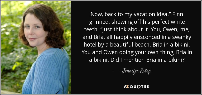 """Now, back to my vacation idea."""" Finn grinned, showing off his perfect white teeth. """"Just think about it. You, Owen, me, and Bria, all happily ensconced in a swanky hotel by a beautiful beach. Bria in a bikini. You and Owen doing your own thing, Bria in a bikini. Did I mention Bria in a bikini? - Jennifer Estep"""