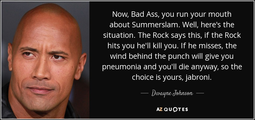 Now, Bad Ass, you run your mouth about Summerslam. Well, here's the situation. The Rock says this, if the Rock hits you he'll kill you. If he misses, the wind behind the punch will give you pneumonia and you'll die anyway, so the choice is yours, jabroni. - Dwayne Johnson
