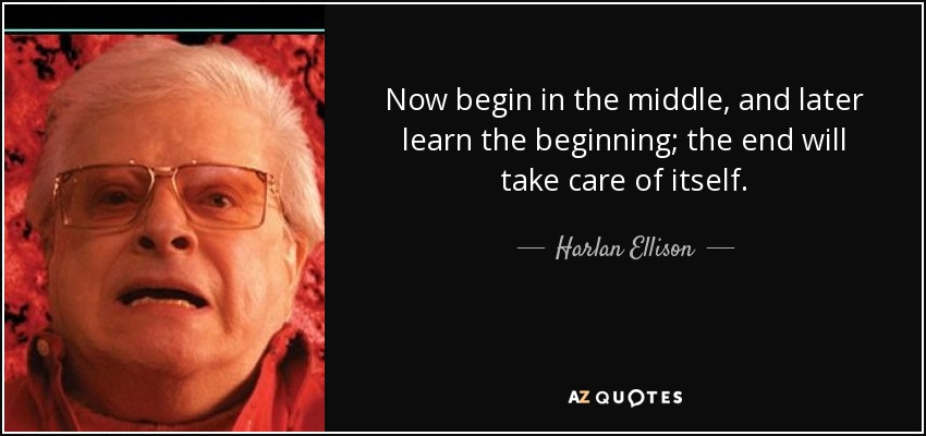 Now begin in the middle, and later learn the beginning; the end will take care of itself. - Harlan Ellison
