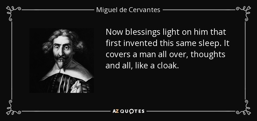 Now blessings light on him that first invented this same sleep. It covers a man all over, thoughts and all, like a cloak. - Miguel de Cervantes