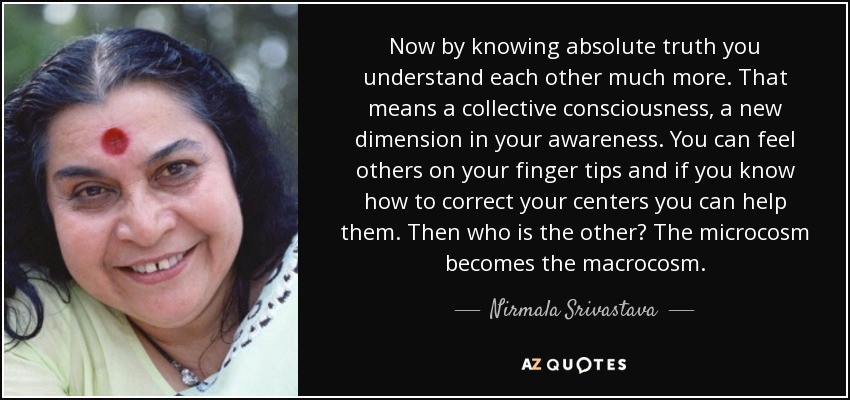 Now by knowing absolute truth you understand each other much more. That means a collective consciousness, a new dimension in your awareness. You can feel others on your finger tips and if you know how to correct your centers you can help them. Then who is the other? The microcosm becomes the macrocosm. - Nirmala Srivastava