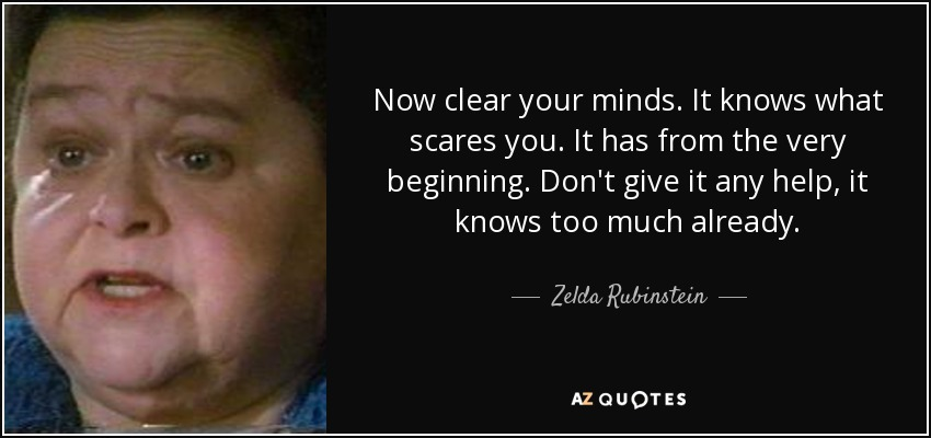 Now clear your minds. It knows what scares you. It has from the very beginning. Don't give it any help, it knows too much already. - Zelda Rubinstein