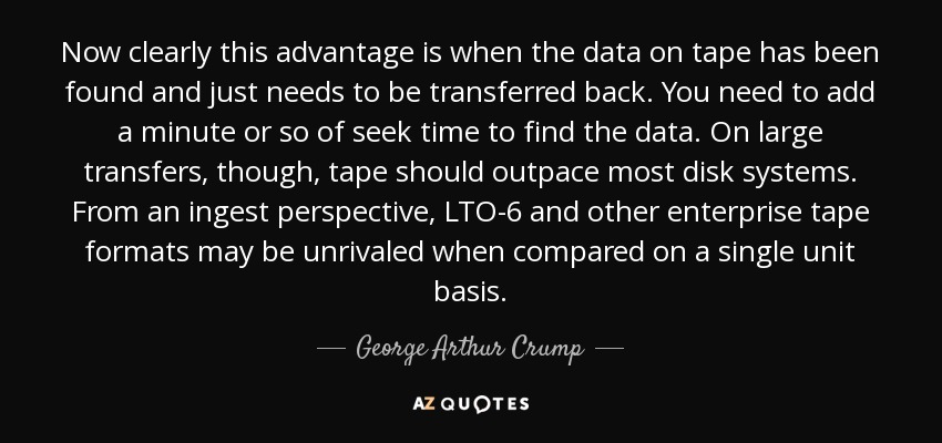 Now clearly this advantage is when the data on tape has been found and just needs to be transferred back. You need to add a minute or so of seek time to find the data. On large transfers, though, tape should outpace most disk systems. From an ingest perspective, LTO-6 and other enterprise tape formats may be unrivaled when compared on a single unit basis. - George Arthur Crump