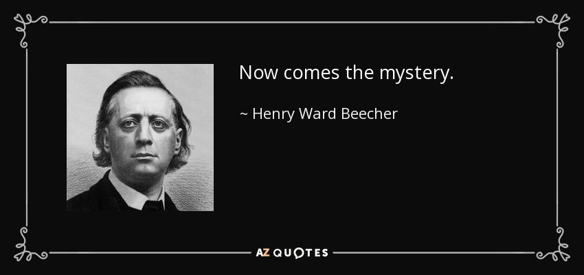 Now comes the mystery. - Henry Ward Beecher