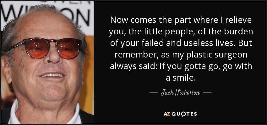 Now comes the part where I relieve you, the little people, of the burden of your failed and useless lives. But remember, as my plastic surgeon always said: if you gotta go, go with a smile. - Jack Nicholson