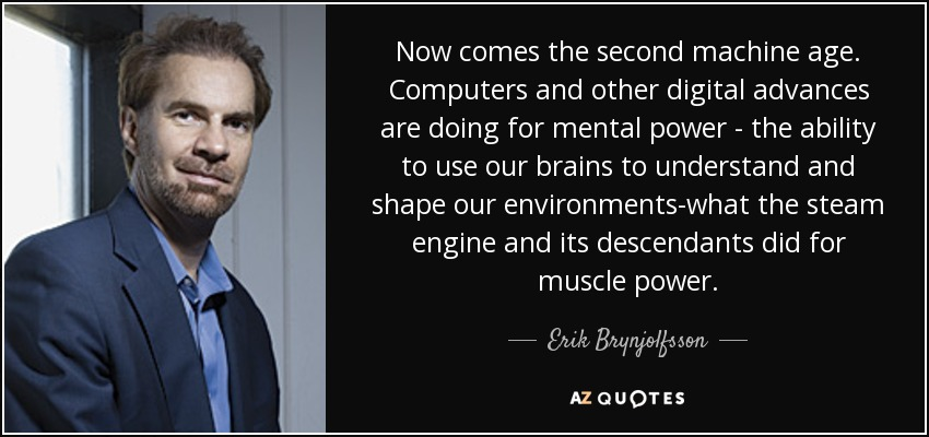 Now comes the second machine age. Computers and other digital advances are doing for mental power - the ability to use our brains to understand and shape our environments-what the steam engine and its descendants did for muscle power. - Erik Brynjolfsson