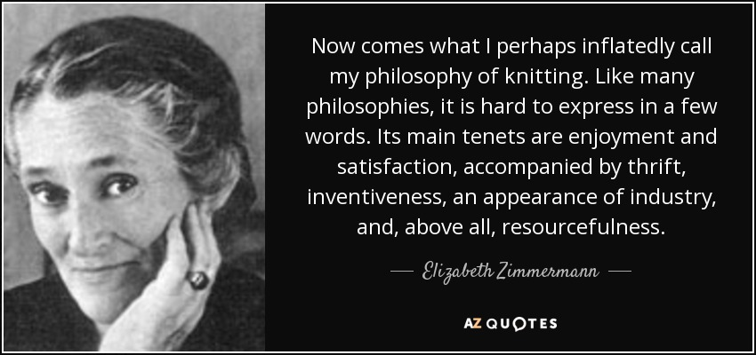 Now comes what I perhaps inflatedly call my philosophy of knitting. Like many philosophies, it is hard to express in a few words. Its main tenets are enjoyment and satisfaction, accompanied by thrift, inventiveness, an appearance of industry, and, above all, resourcefulness. - Elizabeth Zimmermann