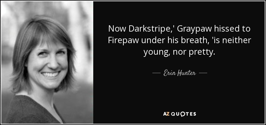 Now Darkstripe,' Graypaw hissed to Firepaw under his breath, 'is neither young, nor pretty. - Erin Hunter