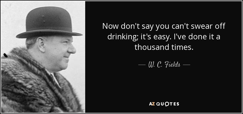 Now don't say you can't swear off drinking; it's easy. I've done it a thousand times. - W. C. Fields