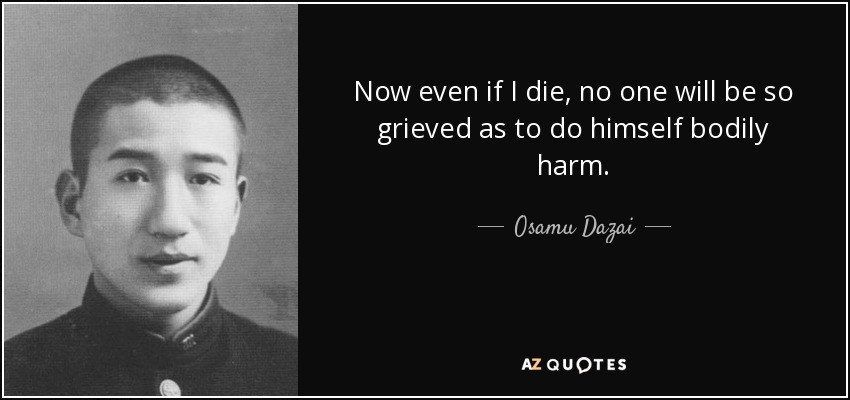 Now even if I die, no one will be so grieved as to do himself bodily harm. - Osamu Dazai