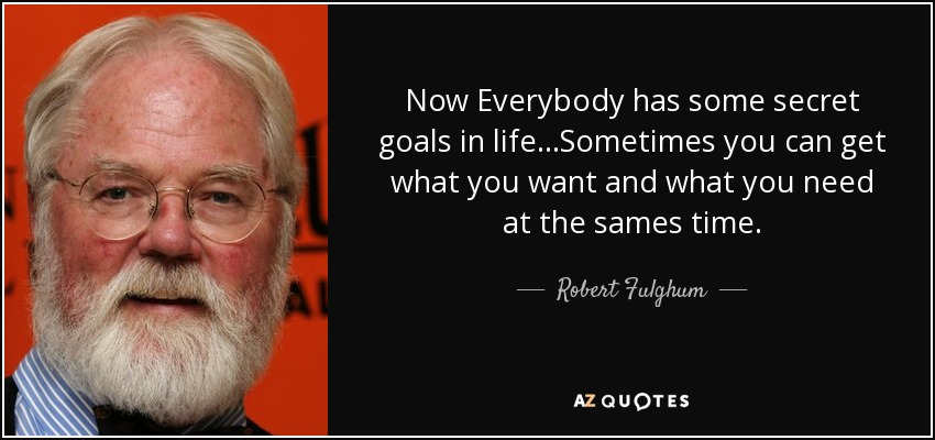 Now Everybody has some secret goals in life...Sometimes you can get what you want and what you need at the sames time. - Robert Fulghum